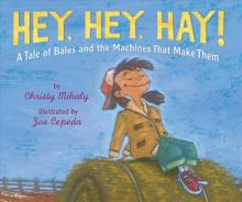cover of Hey, Hey, Hay!: A Tale of Bales and the Machines That Make Them