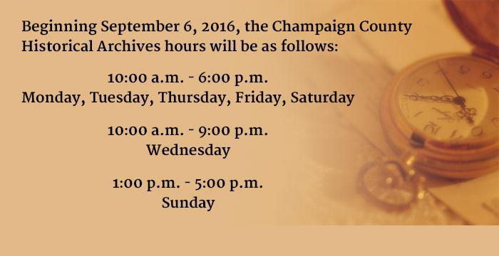 Beginning September 6, 2016, the Champaign County  Historical Archives hours will be as follows:  10:00 a.m. - 6:00 p.m.  Monday, Tuesday, Thursday, Friday, Saturday;   10:00 a.m. - 9:00 p.m.  Wednesday;   1:00 p.m. - 5:00 p.m.  Sunday